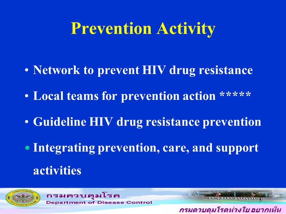 กรมควบคุมโรคห่วงใย อยากเห็น คนไทยสุขภาพดี 5 Prevention Activity Network to prevent HIV drug resistance Local teams for prevention action ***** Guideline HIV drug resistance prevention Integrating prevention, care, and support activities