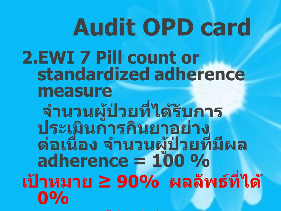 Audit OPD card 2.EWI 7 Pill count or standardized adherence measure จำนวนผู้ป่วยที่ได้รับการ ประเมินการกินยาอย่าง ต่อเนื่อง จำนวนผู้ป่วยที่มีผล adhere