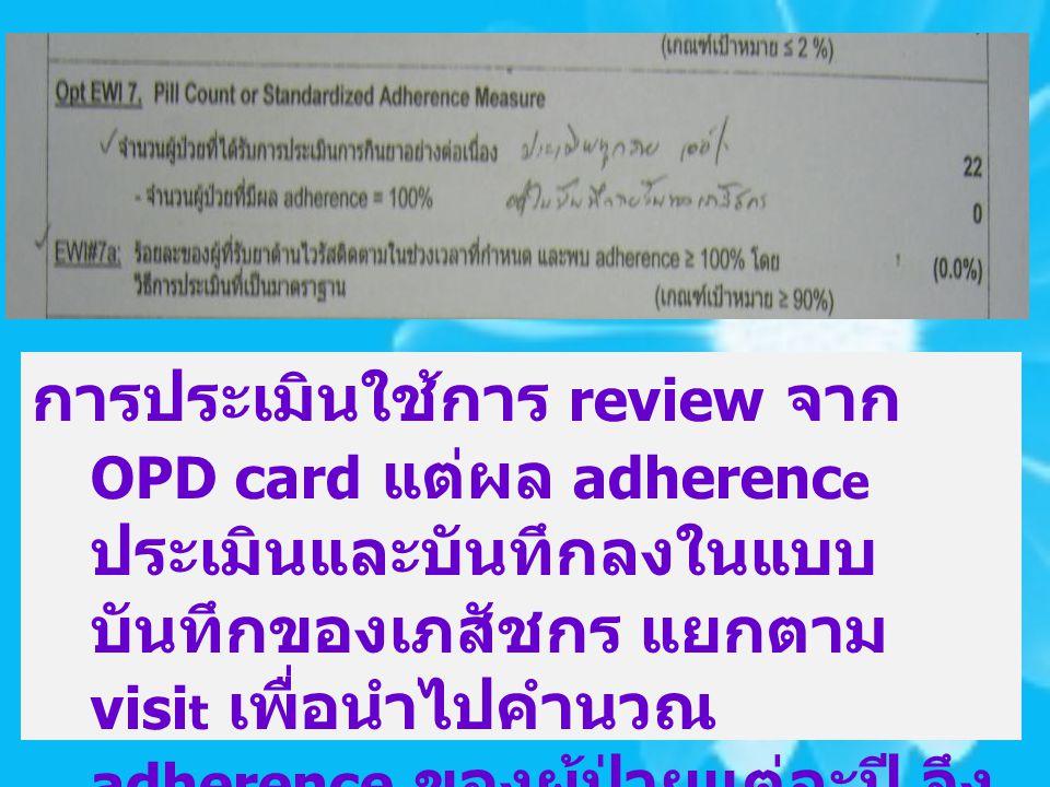 การประเมินใช้การ review จาก OPD card แต่ผล adherenc e ประเมินและบันทึกลงในแบบ บันทึกของเภสัชกร แยกตาม visi t เพื่อนำไปคำนวณ adherence ของผู้ป่วยแต่ละป