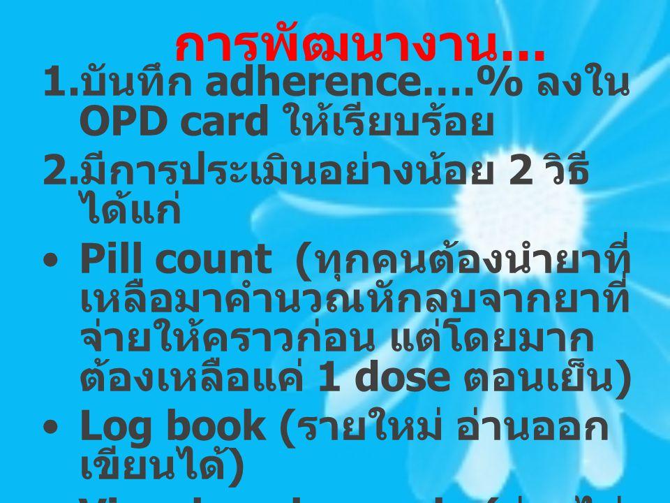 การพัฒนางาน... 1. บันทึก adherence….% ลงใน OPD card ให้เรียบร้อย 2. มีการประเมินอย่างน้อย 2 วิธี ได้แก่ Pill count ( ทุกคนต้องนำยาที่ เหลือมาคำนวณหักล