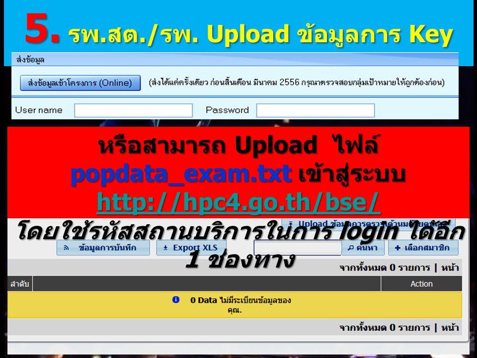 หรือสามารถ Upload ไฟล์ popdata_exam.txt เข้าสู่ระบบ http://hpc4.go.th/bse/ http://hpc4.go.th/bse/ โดยใช้รหัสสถานบริการในการ login ได้อีก 1 ช่องทาง 5.