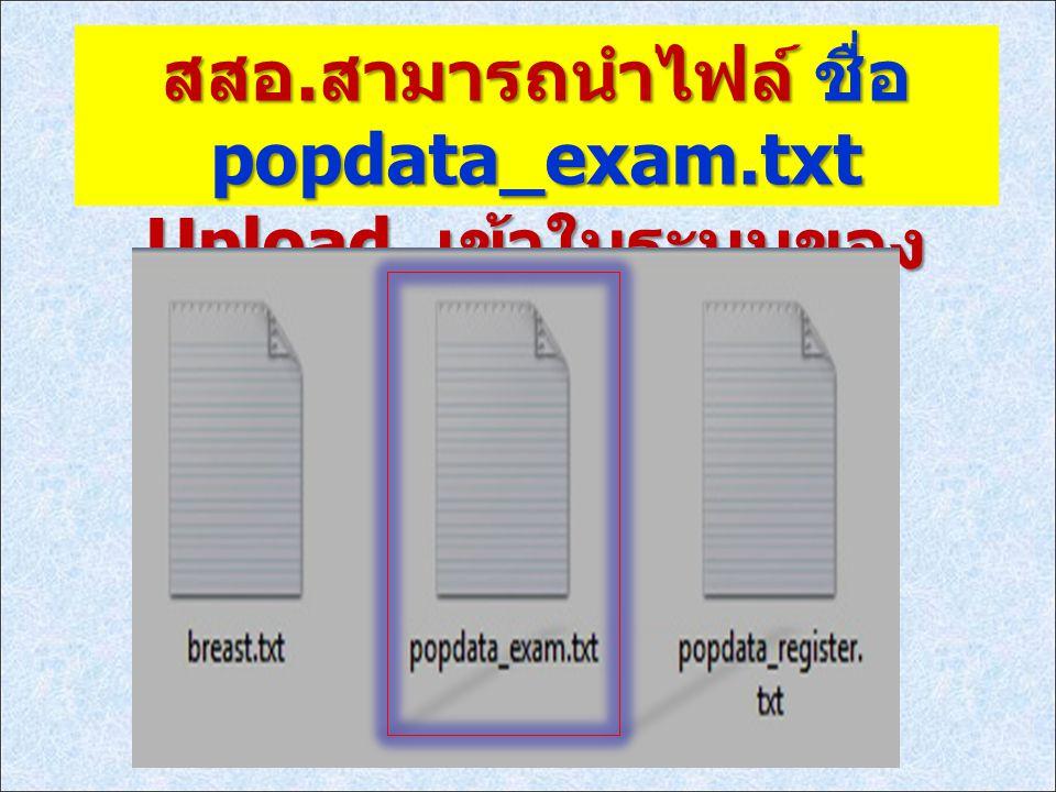 สสอ. สามารถนำไฟล์ ชื่อ popdata_exam.txt Upload เข้าในระบบของ มูลนิธิได้เช่นกัน