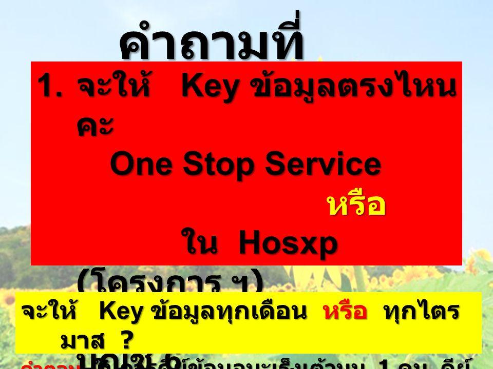 คำถามที่ คุ้นเคย 1. จะให้ Key ข้อมูลตรงไหน คะ One Stop Service One Stop Service หรือ หรือ ใน Hosxp ( โครงการ ฯ ) ใน Hosxp ( โครงการ ฯ ) หรือ Key ใน บั