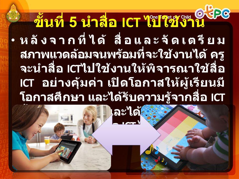 ขั้นที่ 5 นำสื่อ ICT ไปใช้งาน หลังจากที่ได้ สื่อและจัดเตรียม สภาพแวดล้อมจนพร้อมที่จะใช้งานได้ ครู จะนำสื่อ ICT ไปใช้งานให้พิจารณาใช้สื่อ ICT อย่างคุ้มค่า เปิดโอกาสให้ผู้เรียนมี โอกาสศึกษา และได้รับความรู้จากสื่อ ICT นั้นๆ ด้วยตนเอง และได้เข้าร่วมกิจกรรม การเรียนรู้จากตัวสื่อ ICT ได้มากที่สุด