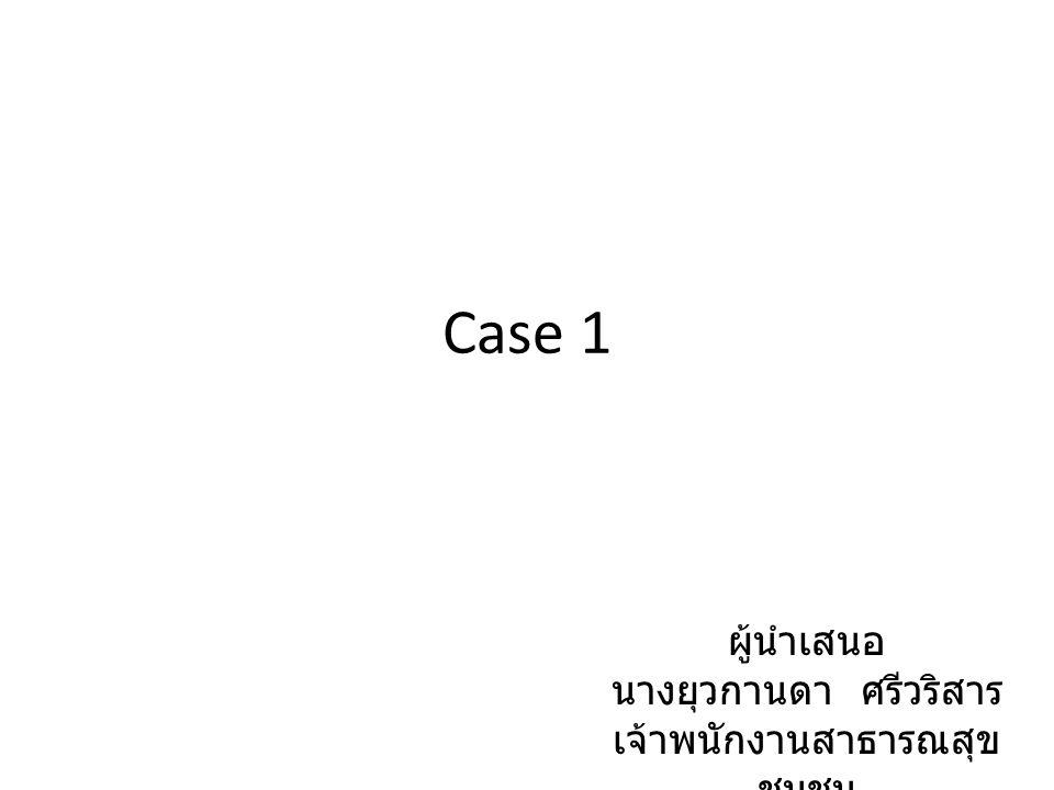 Case 1 ผู้นำเสนอ นางยุวกานดา ศรีวริสาร เจ้าพนักงานสาธารณสุข ชุมชน