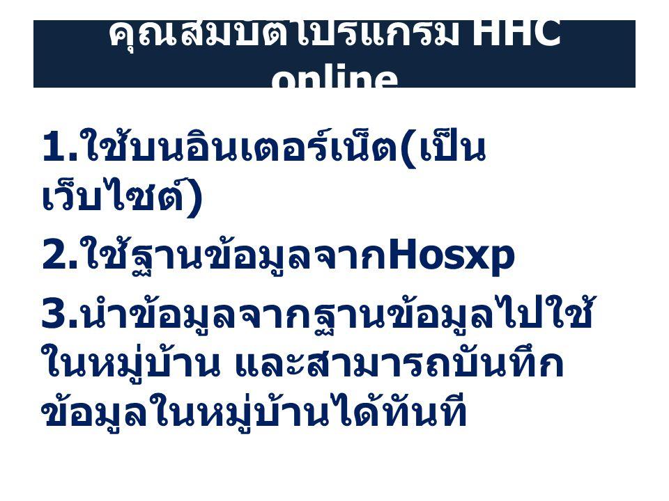 คุณสมบัติโปรแกรม HHC online 1. ใช้บนอินเตอร์เน็ต ( เป็น เว็บไซต์ ) 2. ใช้ฐานข้อมูลจาก Hosxp 3. นำข้อมูลจากฐานข้อมูลไปใช้ ในหมู่บ้าน และสามารถบันทึก ข้