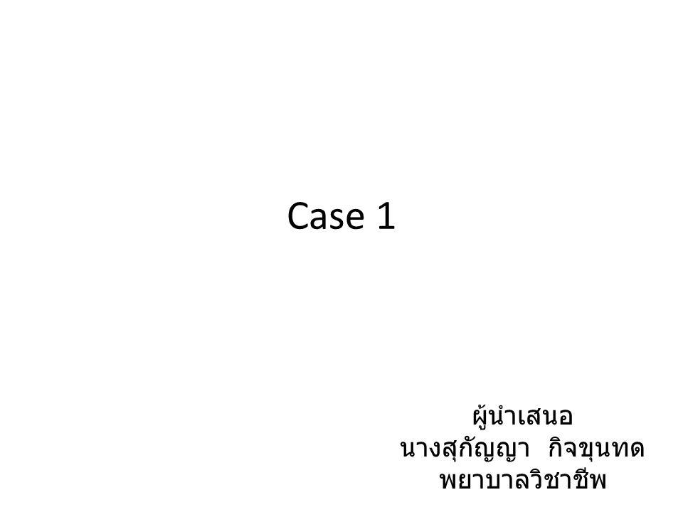 Case 1 ผู้นำเสนอ นางสุกัญญา กิจขุนทด พยาบาลวิชาชีพ