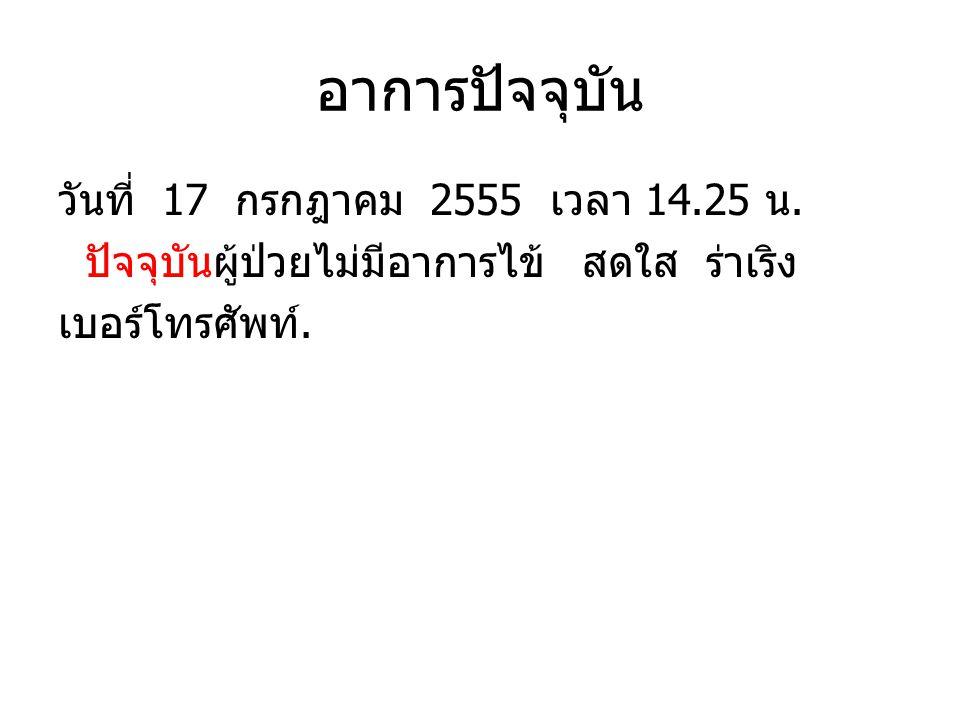 อาการปัจจุบัน วันที่ 17 กรกฎาคม 2555 เวลา 14.25 น. ปัจจุบันผู้ป่วยไม่มีอาการไข้ สดใส ร่าเริง เบอร์โทรศัพท์.