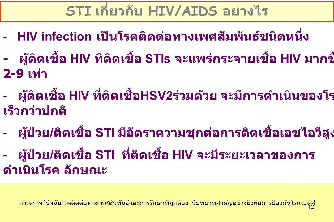 - HIV infection เป็นโรคติดต่อทางเพศสัมพันธ์ชนิดหนึ่ง - ผู้ติดเชื้อ HIV ที่ติดเชื้อ STIs จะแพร่กระจายเชื้อ HIV มากขึ้น 2-9 เท่า - ผู้ติดเชื้อ HIV ที่ติดเชื้อ HSV2 ร่วมด้วย จะมีการดำเนินของโรค เร็วกว่าปกติ - ผู้ป่วย / ติดเชื้อ STI มีอัตราความชุกต่อการติดเชื้อเอชไอวีสูง - ผู้ป่วย / ติดเชื้อ STI ที่ติดเชื้อ HIV จะมีระยะเวลาของการ ดำเนินโรค ลักษณะ อาการและความรุนแรงของโรคมากกว่าปกติและยังทำให้การ รักษายากยิ่งขึ้น - วิธีการป้องกันการแพร่ระบาดของการติดเชื้อ HIV/STI เป็น วิธีเดียวกัน STI เกี่ยวกับ HIV/AIDS อย่างไร การตรวจวินิจฉัยโรคติดต่อทางเพศสัมพันธ์และการรักษาที่ถูกต้อง มีบทบาทสำคัญอย่างยิ่งต่อการป้องกันโรคเอดส์ 12