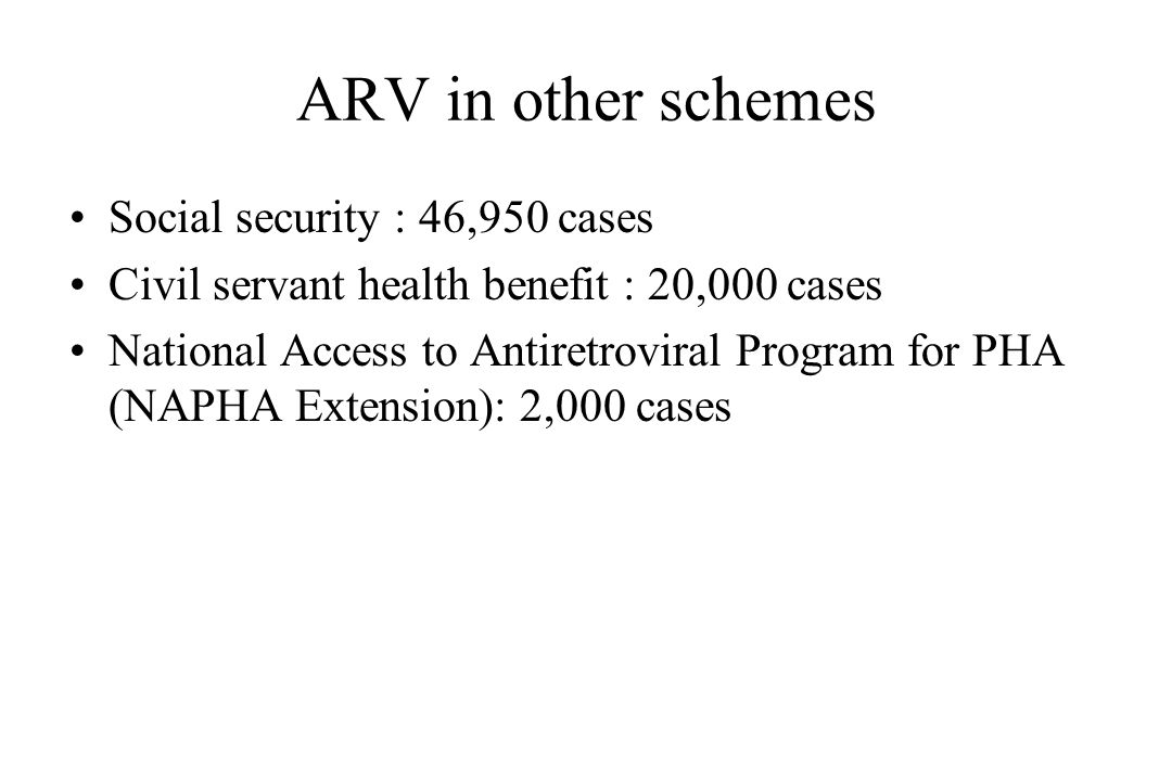 ARV in other schemes Social security : 46,950 cases Civil servant health benefit : 20,000 cases National Access to Antiretroviral Program for PHA (NAP