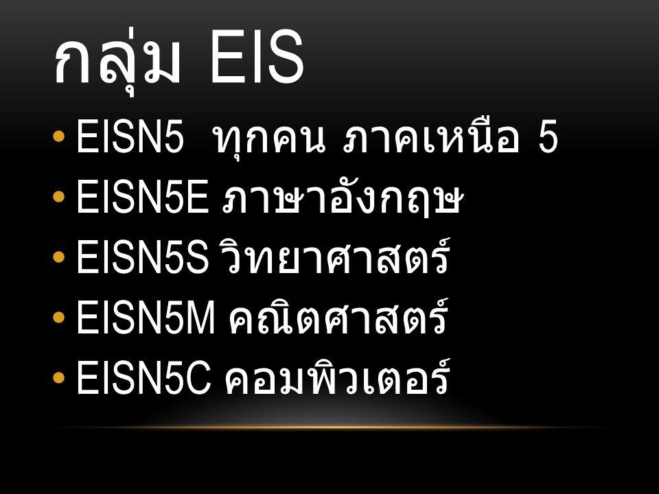 กลุ่ม EIS EISN5 ทุกคน ภาคเหนือ 5 EISN5E ภาษาอังกฤษ EISN5S วิทยาศาสตร์ EISN5M คณิตศาสตร์ EISN5C คอมพิวเตอร์