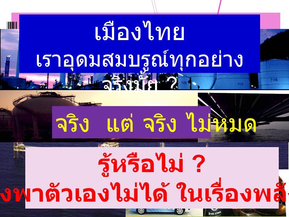 แหล่ง แหล่ง พลังงานของไทย เมืองไทย เราอุดมสมบรูณ์ทุกอย่าง จริงมั้ย ? จริง แต่ จริง ไม่หมด รู้หรือไม่ ? เราพึ่งพาตัวเองไม่ได้ ในเรื่องพลังงาน