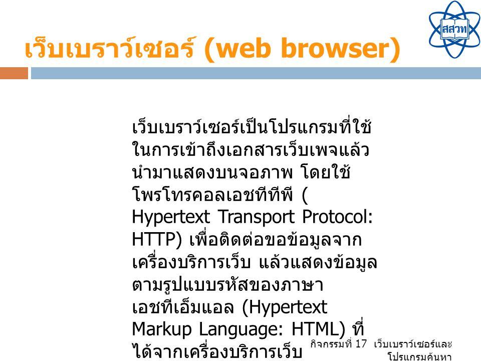เว็บเบราว์เซอร์ (web browser) เว็บเบราว์เซอร์เป็นโปรแกรมที่ใช้ ในการเข้าถึงเอกสารเว็บเพจแล้ว นำมาแสดงบนจอภาพ โดยใช้ โพรโทรคอลเอชทีทีพี ( Hypertext Transport Protocol: HTTP) เพื่อติดต่อขอข้อมูลจาก เครื่องบริการเว็บ แล้วแสดงข้อมูล ตามรูปแบบรหัสของภาษา เอชทีเอ็มแอล (Hypertext Markup Language: HTML) ที่ ได้จากเครื่องบริการเว็บ