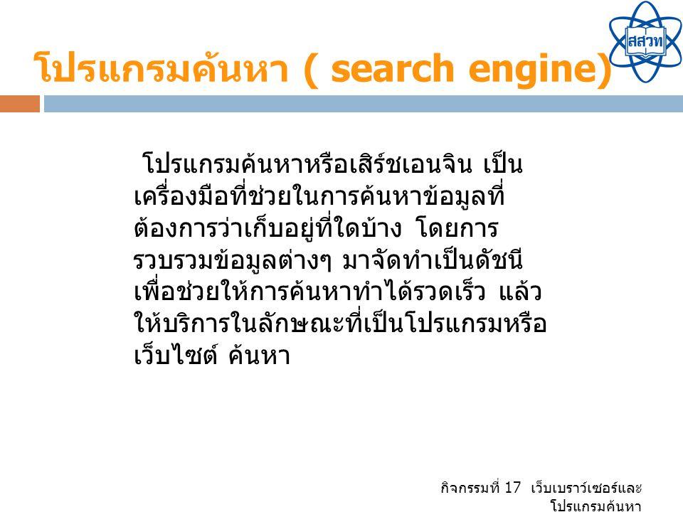 กิจกรรมที่ 17 เว็บเบราว์เซอร์และ โปรแกรมค้นหา โปรแกรมค้นหา ( search engine) โปรแกรมค้นหาหรือเสิร์ชเอนจิน เป็น เครื่องมือที่ช่วยในการค้นหาข้อมูลที่ ต้องการว่าเก็บอยู่ที่ใดบ้าง โดยการ รวบรวมข้อมูลต่างๆ มาจัดทำเป็นดัชนี เพื่อช่วยให้การค้นหาทำได้รวดเร็ว แล้ว ให้บริการในลักษณะที่เป็นโปรแกรมหรือ เว็บไซต์ ค้นหา