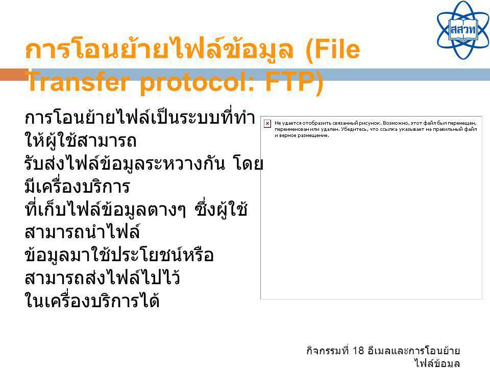 กิจกรรมที่ 18 อีเมลและการโอนย้าย ไฟล์ข้อมูล การโอนย้ายไฟล์ข้อมูล (File Transfer protocol: FTP) การโอนย้ายไฟล์เป็นระบบที่ทำ ให้ผู้ใช้สามารถ รับส่งไฟล์ข