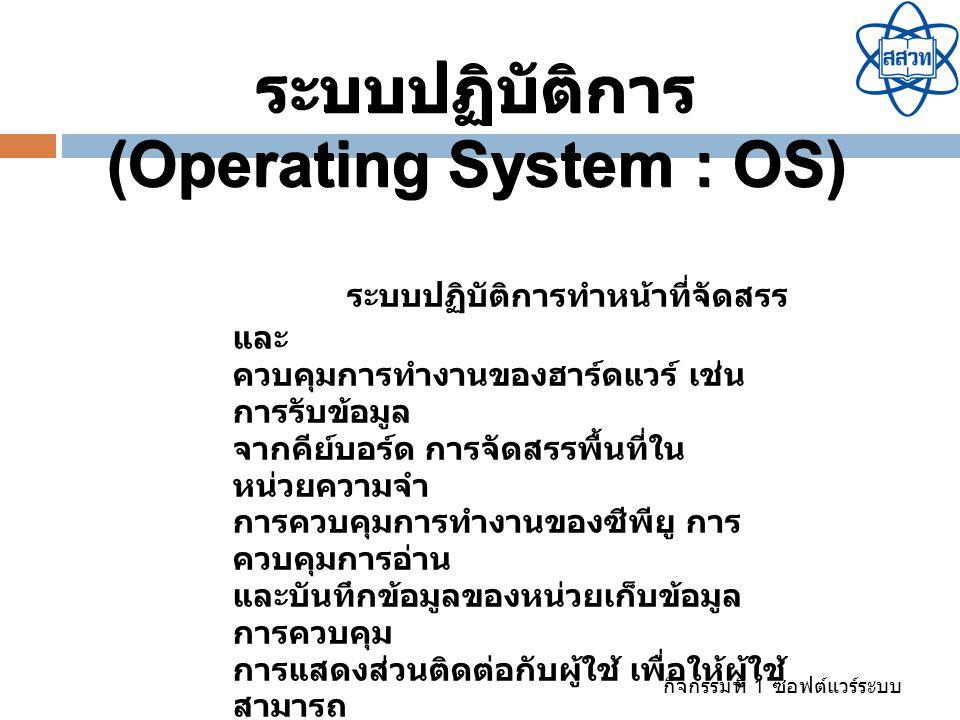 กิจกรรมที่ 1 ซอฟต์แวร์ระบบ ระบบปฏิบัติการทำหน้าที่จัดสรร และ ควบคุมการทำงานของฮาร์ดแวร์ เช่น การรับข้อมูล จากคีย์บอร์ด การจัดสรรพื้นที่ใน หน่วยความจำ