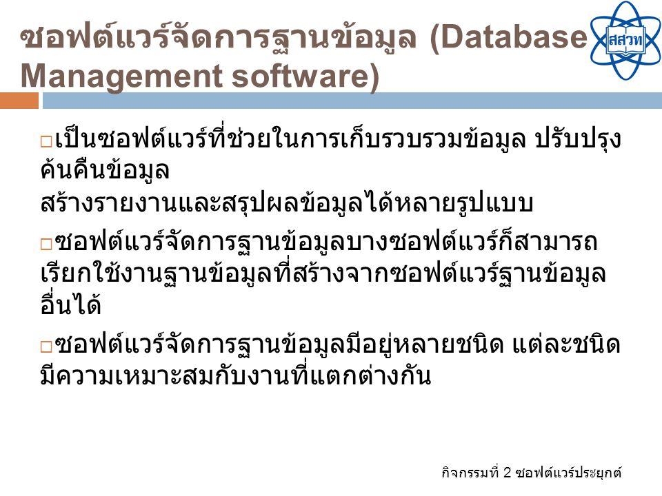 กิจกรรมที่ 2 ซอฟต์แวร์ประยุกต์ ซอฟต์แวร์จัดการฐานข้อมูล (Database Management software)  เป็นซอฟต์แวร์ที่ช่วยในการเก็บรวบรวมข้อมูล ปรับปรุง ค้นคืนข้อม