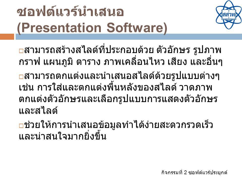 กิจกรรมที่ 2 ซอฟต์แวร์ประยุกต์ ซอฟต์แวร์นำเสนอ (Presentation Software)  สามารถสร้างสไลด์ที่ประกอบด้วย ตัวอักษร รูปภาพ กราฟ แผนภูมิ ตาราง ภาพเคลื่อนไห