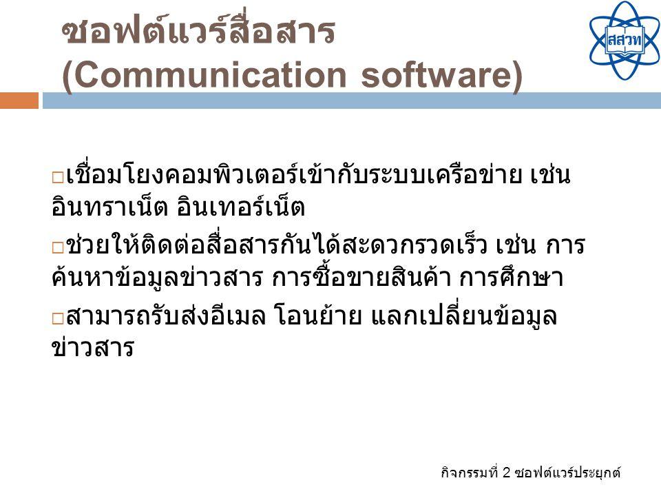 กิจกรรมที่ 2 ซอฟต์แวร์ประยุกต์ ซอฟต์แวร์สื่อสาร (Communication software)  เชื่อมโยงคอมพิวเตอร์เข้ากับระบบเครือข่าย เช่น อินทราเน็ต อินเทอร์เน็ต  ช่ว
