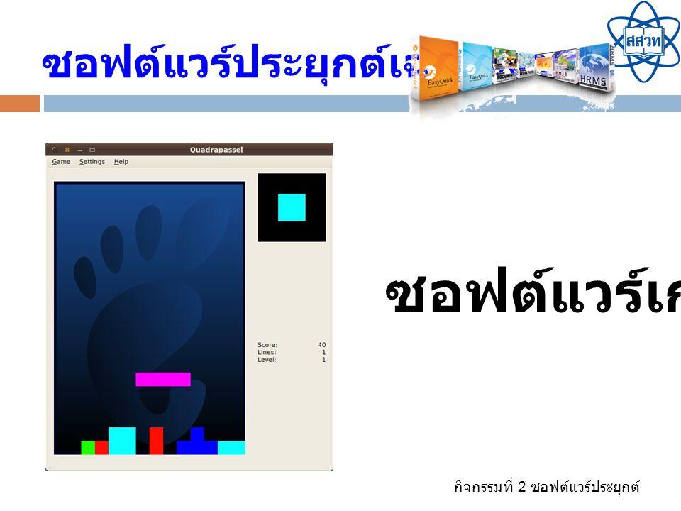 กิจกรรมที่ 2 ซอฟต์แวร์ประยุกต์ ซอฟต์แวร์ประยุกต์เฉพาะงาน ซอฟต์แวร์เกม