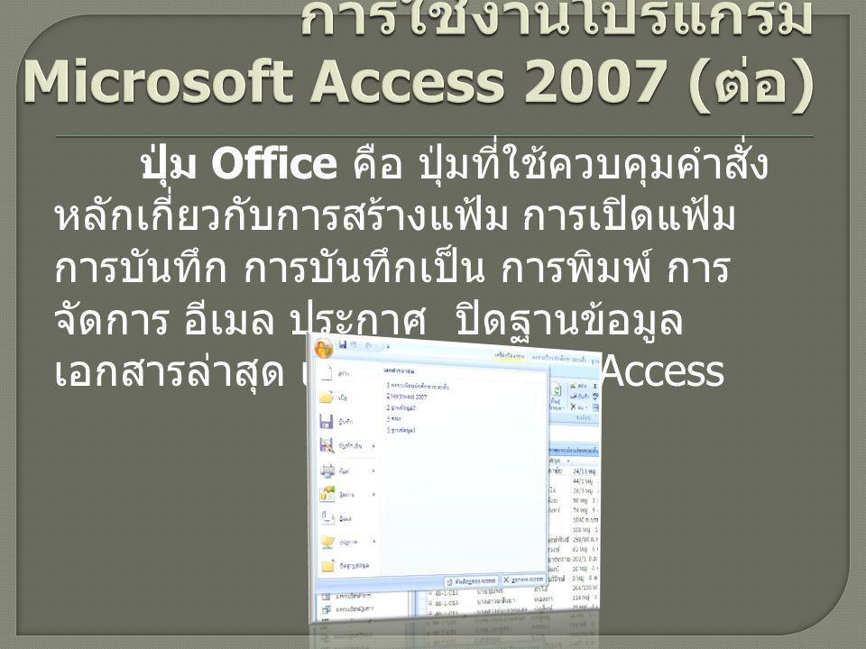 ปุ่ม Office คือ ปุ่มที่ใช้ควบคุมคำสั่ง หลักเกี่ยวกับการสร้างแฟ้ม การเปิดแฟ้ม การบันทึก การบันทึกเป็น การพิมพ์ การ จัดการ อีเมล ประกาศ ปิดฐานข้อมูล เอกสารล่าสุด และตัวเลือกของ Access