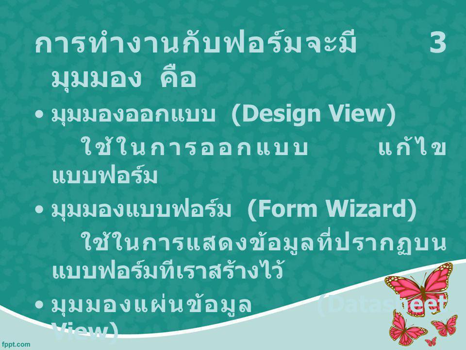 การทำงานกับฟอร์มจะมี 3 มุมมอง คือ มุมมองออกแบบ (Design View) ใช้ในการออกแบบ แก้ไข แบบฟอร์ม มุมมองแบบฟอร์ม (Form Wizard) ใช้ในการแสดงข้อมูลที่ปรากฏบน แ