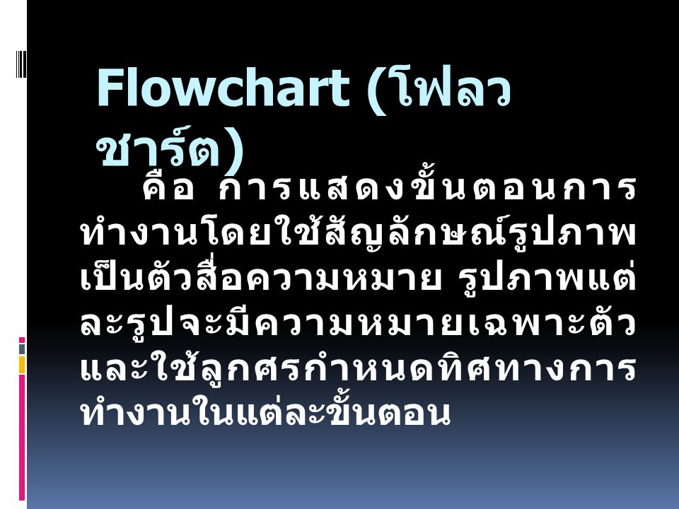 Flowchart ( โฟลว ชาร์ต ) คือ การแสดงขั้นตอนการ ทำงานโดยใช้สัญลักษณ์รูปภาพ เป็นตัวสื่อความหมาย รูปภาพแต่ ละรูปจะมีความหมายเฉพาะตัว และใช้ลูกศรกำหนดทิศท