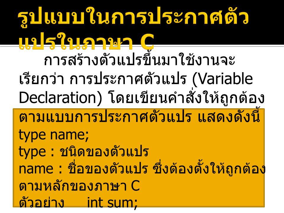 การสร้างตัวแปรขึ้นมาใช้งานจะ เรียกว่า การประกาศตัวแปร (Variable Declaration) โดยเขียนคำสั่งให้ถูกต้อง ตามแบบการประกาศตัวแปร แสดงดังนี้ type name; type : ชนิดของตัวแปร name : ชื่อของตัวแปร ซึ่งต้องตั้งให้ถูกต้อง ตามหลักของภาษา C ตัวอย่าง int sum; float avg; char address[100];