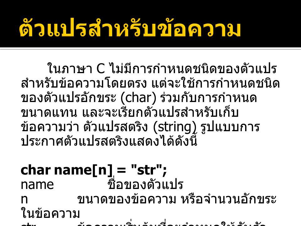 ตัวอย่างการประกาศตัวแปรสำหรับเก็บ ข้อความ แสดงได้ดังนี้  char name[6] = chada ; สร้างตัวแปร name สำหรับเก็บ ข้อความ chada ซึ่งมี 5 ตัวอักษร ดังนั้น name ต้องมีขนาด 6  char year[5] = 2556 ; สร้างตัวแปร year สำหรับเก็บ ข้อความ 2556 ซึ่งมี 4 ตัวอักษร ดังนั้น year ต้องมีขนาด 5  char product_id[4] = A01 ; สร้างตัว แปร product_id สำหรับเก็บ ข้อความ A01 ซึ่ง มี 3 ตัวอักษร ดังนั้น product_id ต้องมีขนาด 4 c h ada\0 0 1 2 3 4 5