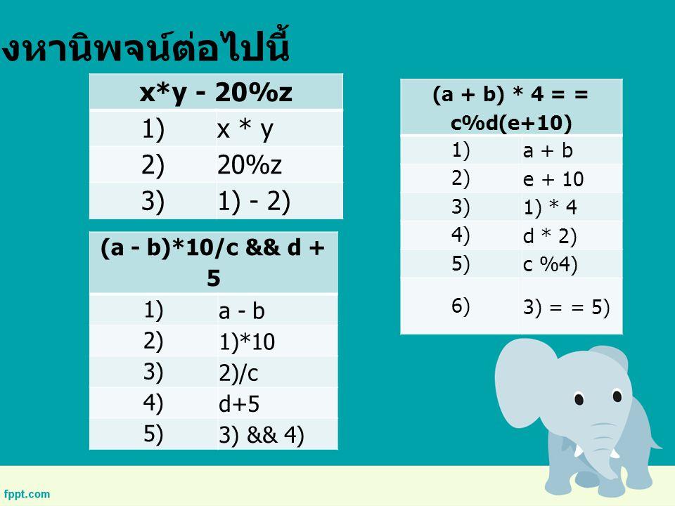 จงหานิพจน์ต่อไปนี้ x*y - 20%z 1)x * y 2)20%z 3)1) - 2) (a - b)*10/c && d + 5 1)a - b 2)1)*10 3)2)/c 4)d+5 5)3) && 4) (a + b) * 4 = = c%d(e+10) 1)a + b
