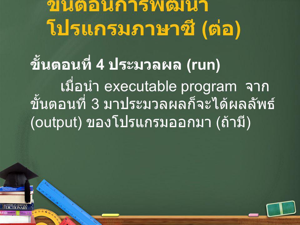 ขั้นตอนการพัฒนา โปรแกรมภาษาซี ( ต่อ ) ขั้นตอนที่ 4 ประมวลผล (run) เมื่อนำ executable program จาก ขั้นตอนที่ 3 มาประมวลผลก็จะได้ผลลัพธ์ (output) ของโปร