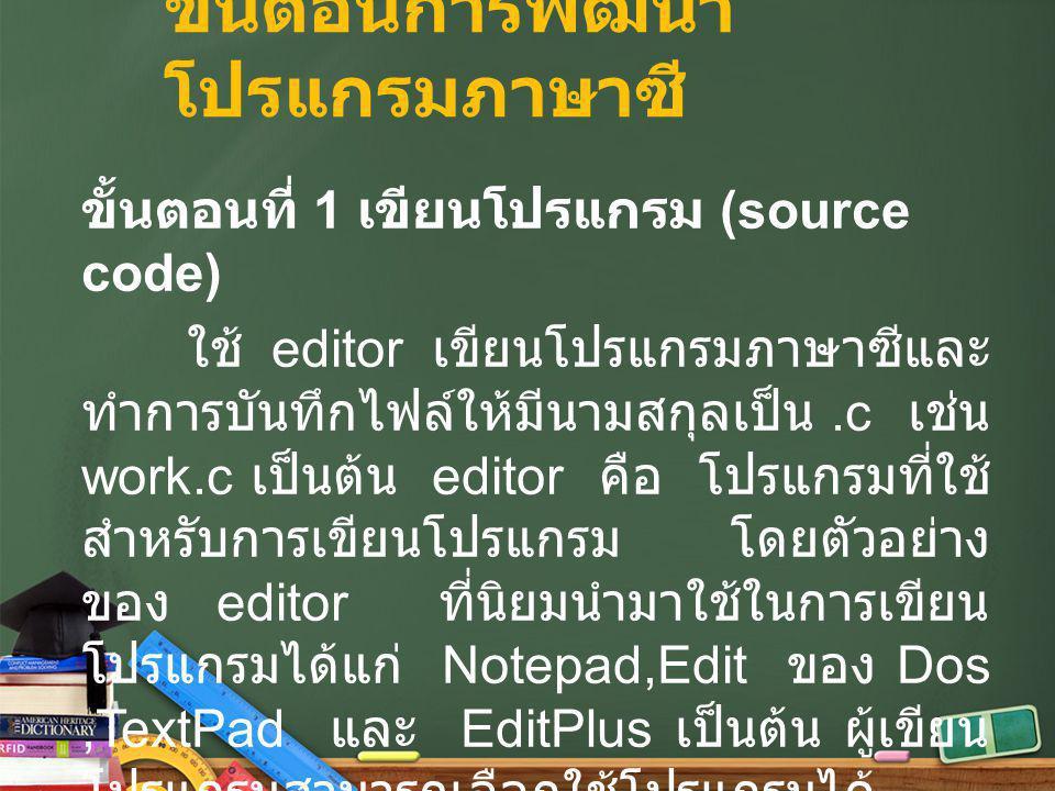 ขั้นตอนการพัฒนา โปรแกรมภาษาซี ขั้นตอนที่ 1 เขียนโปรแกรม (source code) ใช้ editor เขียนโปรแกรมภาษาซีและ ทำการบันทึกไฟล์ให้มีนามสกุลเป็น.c เช่น work.c เ