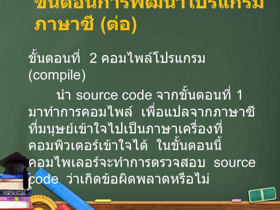 ขั้นตอนการพัฒนาโปรแกรม ภาษาซี ( ต่อ ) ขั้นตอนที่ 2 คอมไพล์โปรแกรม (compile) นำ source code จากขั้นตอนที่ 1 มาทำการคอมไพล์ เพื่อแปลจากภาษาซี ที่มนุษย์เ