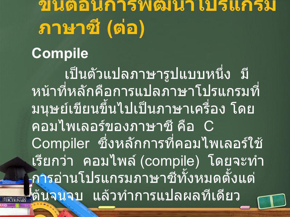ขั้นตอนการพัฒนาโปรแกรม ภาษาซี ( ต่อ ) Compile เป็นตัวแปลภาษารูปแบบหนึ่ง มี หน้าที่หลักคือการแปลภาษาโปรแกรมที่ มนุษย์เขียนขึ้นไปเป็นภาษาเครื่อง โดย คอม