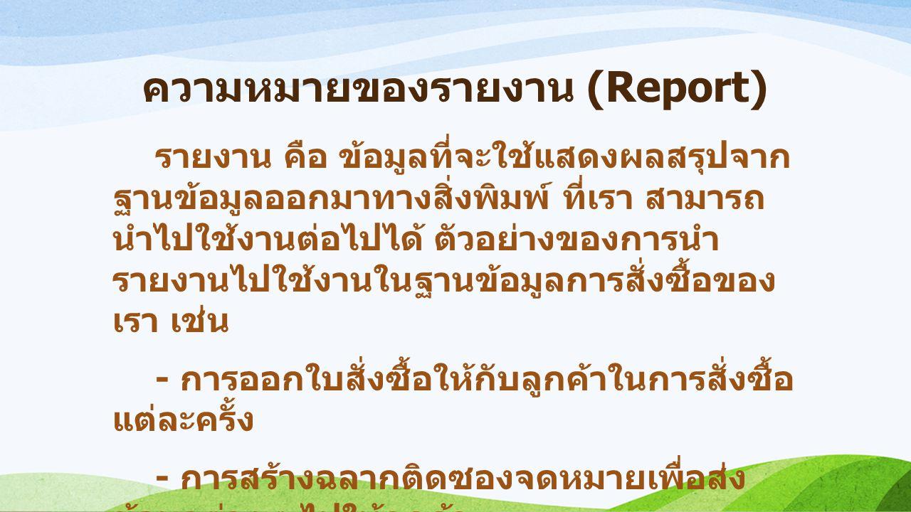 ความหมายของรายงาน (Report) รายงาน คือ ข้อมูลที่จะใช้แสดงผลสรุปจาก ฐานข้อมูลออกมาทางสิ่งพิมพ์ ที่เรา สามารถ นำไปใช้งานต่อไปได้ ตัวอย่างของการนำ รายงานไ