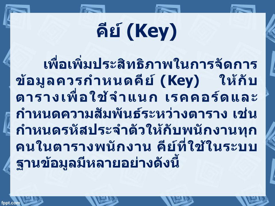 คีย์ (Key) เพื่อเพิ่มประสิทธิภาพในการจัดการ ข้อมูลควรกำหนดคีย์ (Key) ให้กับ ตารางเพื่อใช้จำแนก เรคคอร์ดและ กำหนดความสัมพันธ์ระหว่างตาราง เช่น กำหนดรหั