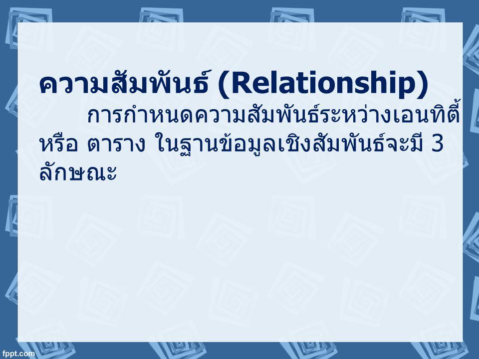 ความสัมพันธ์ (Relationship) การกำหนดความสัมพันธ์ระหว่างเอนทิตี้ หรือ ตาราง ในฐานข้อมูลเชิงสัมพันธ์จะมี 3 ลักษณะ
