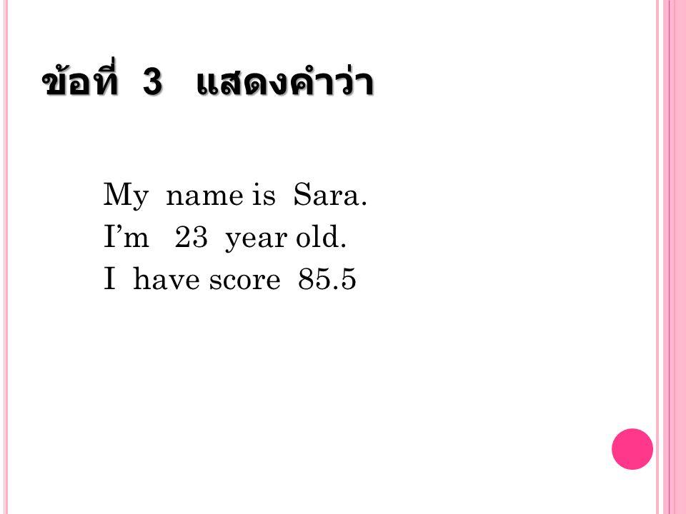 ข้อที่ 3 แสดงคำว่า My name is Sara. I'm 23 year old. I have score 85.5
