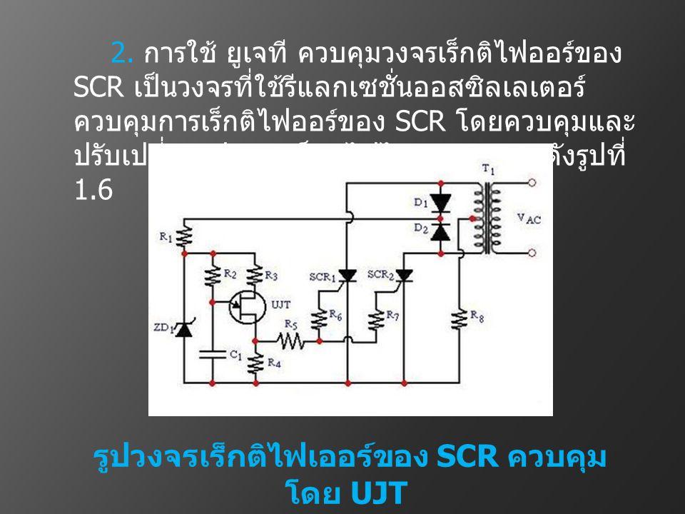 2. การใช้ ยูเจที ควบคุมวงจรเร็กติไฟออร์ของ SCR เป็นวงจรที่ใช้รีแลกเซชั่นออสซิลเลเตอร์ ควบคุมการเร็กติไฟออร์ของ SCR โดยควบคุมและ ปรับเปลี่ยนเฟสการเร็กต