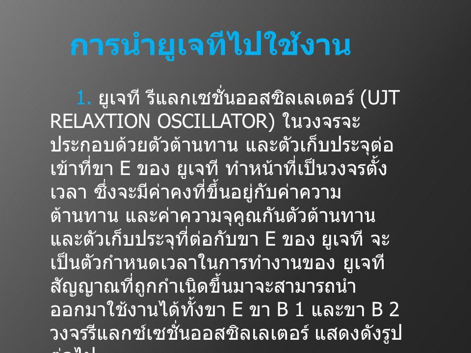 การนำยูเจทีไปใช้งาน 1. ยูเจที รีแลกเซชั่นออสซิลเลเตอร์ (UJT RELAXTION OSCILLATOR) ในวงจรจะ ประกอบด้วยตัวต้านทาน และตัวเก็บประจุต่อ เข้าที่ขา E ของ ยูเ