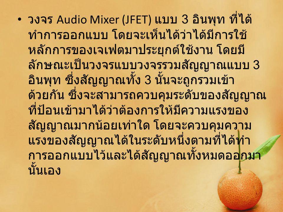 วงจร Audio Mixer (JFET) แบบ 3 อินพุท ที่ได้ ทำการออกแบบ โดยจะเห็นได้ว่าได้มีการใช้ หลักการของเจเฟตมาประยุกต์ใช้งาน โดยมี ลักษณะเป็นวงจรแบบวงจรรวมสัญญา