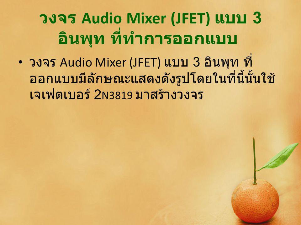 วงจร Audio Mixer (JFET) แบบ 3 อินพุท ที่ทำการออกแบบ วงจร Audio Mixer (JFET) แบบ 3 อินพุท ที่ ออกแบบมีลักษณะแสดงดังรูปโดยในที่นี้นั้นใช้ เจเฟตเบอร์ 2 N