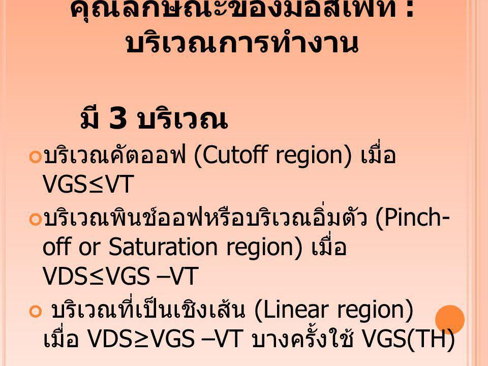 คุณลักษณะของมอสเฟท : บริเวณการทำงาน มี 3 บริเวณ บริเวณคัตออฟ (Cutoff region) เมื่อ VGS≤VT บริเวณพินช์ออฟหรือบริเวณอิ่มตัว (Pinch- off or Saturation re