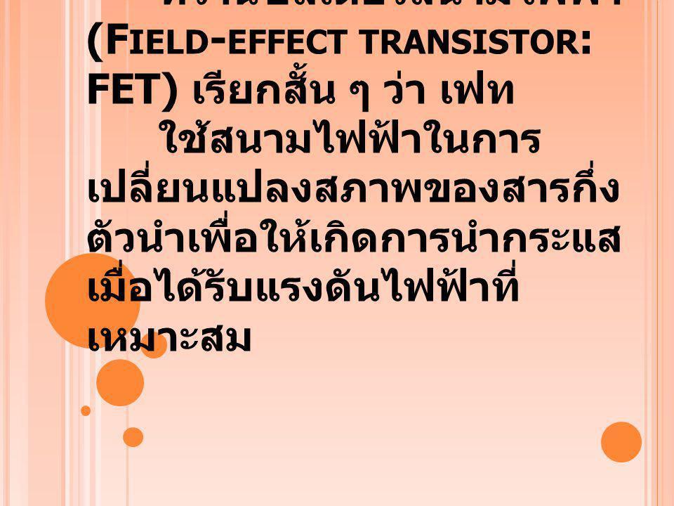 ความเป็นมา : เฟท ทรานซิสเตอร์สนามไฟฟ้า (F IELD - EFFECT TRANSISTOR : FET) เรียกสั้น ๆ ว่า เฟท ใช้สนามไฟฟ้าในการ เปลี่ยนแปลงสภาพของสารกึ่ง ตัวนำเพื่อให