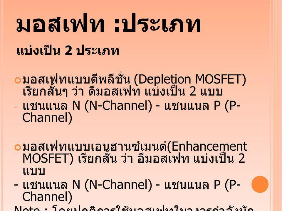 มอสเฟท : ประเภท แบ่งเป็น 2 ประเภท มอสเฟทแบบดีพลีชั่น (Depletion MOSFET) เรียกสั้นๆ ว่า ดีมอสเฟท แบ่งเป็น 2 แบบ - แชนแนล N (N-Channel) - แชนแนล P (P- C