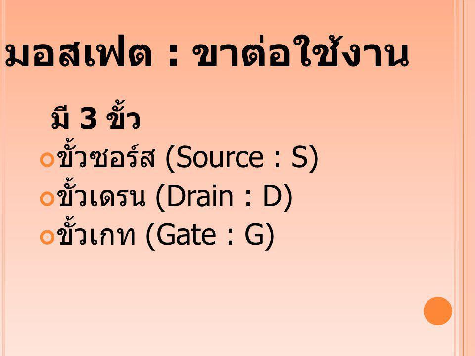 มอสเฟต : ขาต่อใช้งาน มี 3 ขั้ว ขั้วซอร์ส (Source : S) ขั้วเดรน (Drain : D) ขั้วเกท (Gate : G)