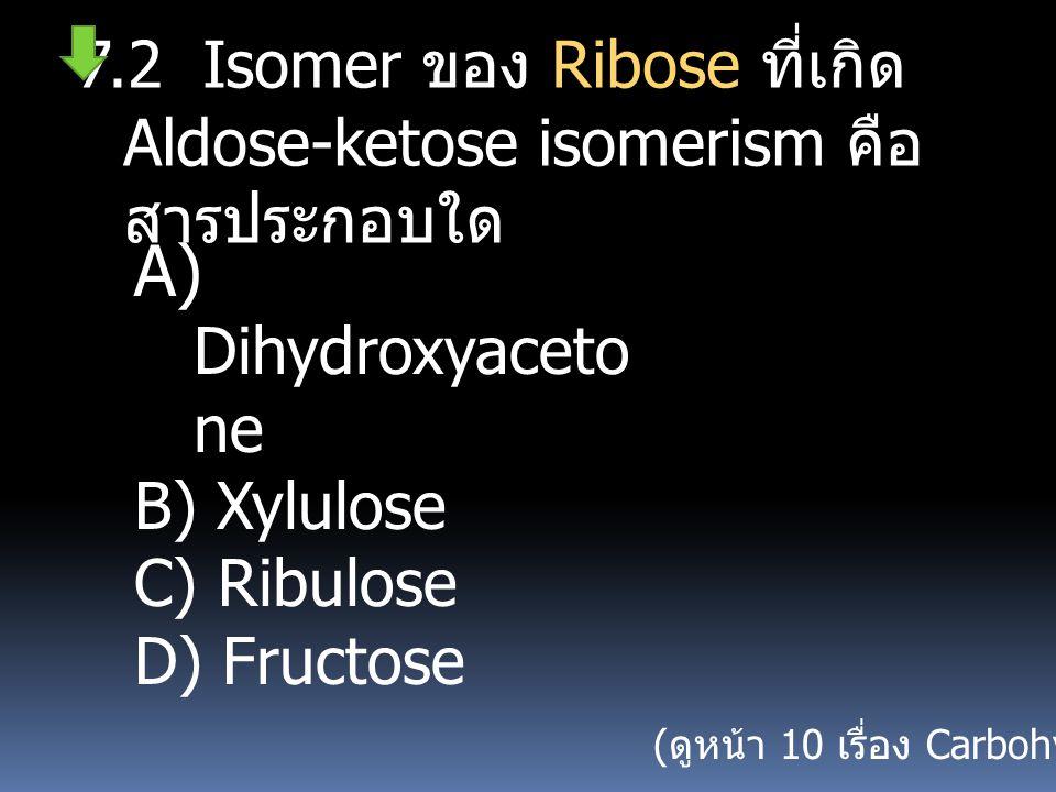 7.2 Isomer ของ Ribose ที่เกิด Aldose-ketose isomerism คือ สารประกอบใด A) Dihydroxyaceto ne B) Xylulose C) Ribulose D) Fructose ( ดูหน้า 10 เรื่อง Carb