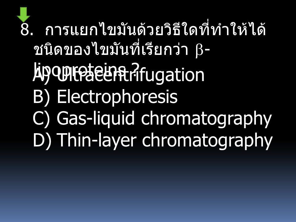 8. การแยกไขมันด้วยวิธีใดที่ทำให้ได้ ชนิดของไขมันที่เรียกว่า  - lipoproteins ? A)Ultracentrifugation B)Electrophoresis C)Gas-liquid chromatography D)T