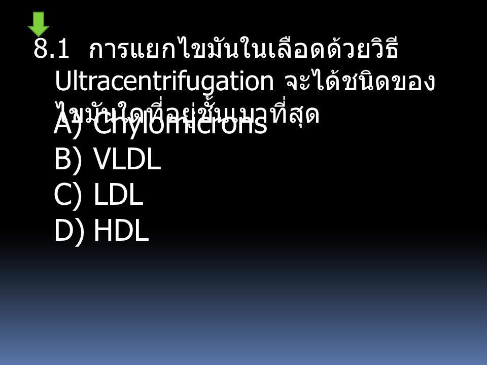8.1 การแยกไขมันในเลือดด้วยวิธี Ultracentrifugation จะได้ชนิดของ ไขมันใดที่อยู่ชั้นเบาที่สุด A)Chylomicrons B)VLDL C)LDL D)HDL