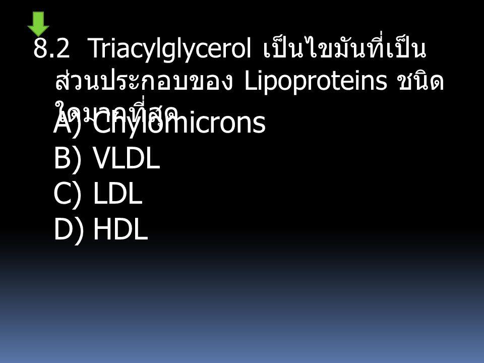 8.2 Triacylglycerol เป็นไขมันที่เป็น ส่วนประกอบของ Lipoproteins ชนิด ใดมากที่สุด A)Chylomicrons B)VLDL C)LDL D)HDL